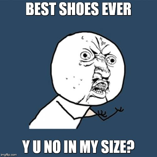 first world problems | BEST SHOES EVER Y U NO IN MY SIZE? | image tagged in memes,y u no,shoes | made w/ Imgflip meme maker