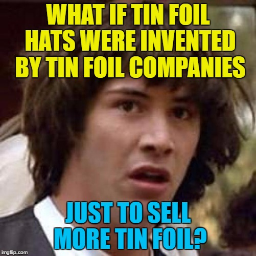 Conspiracy Keanu Meme | WHAT IF TIN FOIL HATS WERE INVENTED BY TIN FOIL COMPANIES JUST TO SELL MORE TIN FOIL? | image tagged in memes,conspiracy keanu | made w/ Imgflip meme maker
