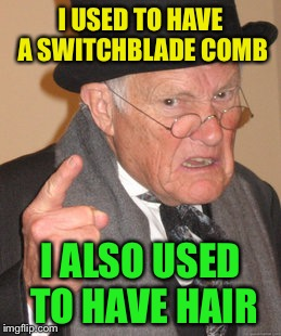 Back In My Day Meme | I USED TO HAVE A SWITCHBLADE COMB I ALSO USED TO HAVE HAIR | image tagged in memes,back in my day | made w/ Imgflip meme maker