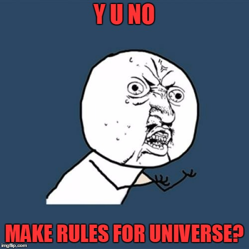 Y U No Meme | Y U NO MAKE RULES FOR UNIVERSE? | image tagged in memes,y u no | made w/ Imgflip meme maker