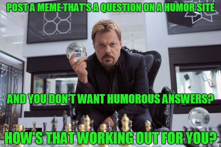Eddy Izzard | POST A MEME THAT'S A QUESTION ON A HUMOR SITE AND YOU DON'T WANT HUMOROUS ANSWERS? HOW'S THAT WORKING OUT FOR YOU? | image tagged in eddy izzard | made w/ Imgflip meme maker