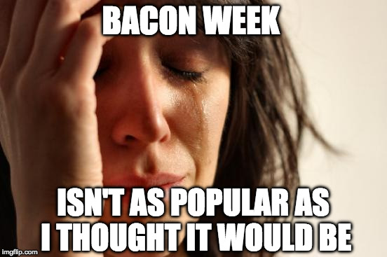 But there's still time. Any taker for bacon week? | BACON WEEK ISN'T AS POPULAR AS I THOUGHT IT WOULD BE | image tagged in memes,first world problems,iwanttobebacon,bacon week,bacon,iwanttobebaconcom | made w/ Imgflip meme maker