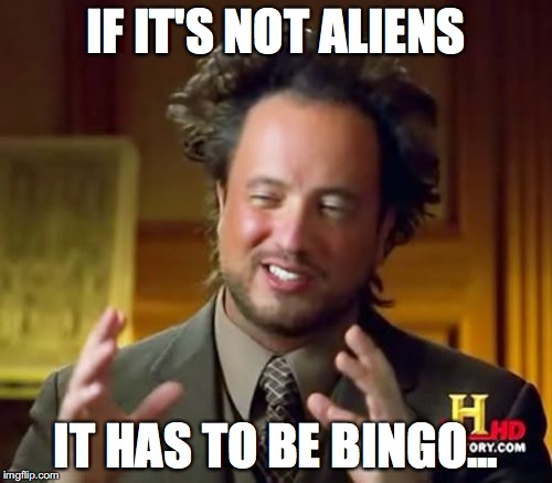 Ancient Aliens Meme | IF IT'S NOT ALIENS IT HAS TO BE BINGO... | image tagged in memes,ancient aliens | made w/ Imgflip meme maker