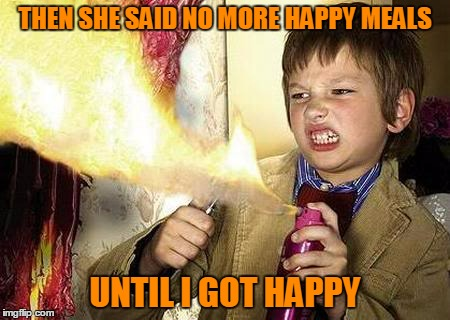 THEN SHE SAID NO MORE HAPPY MEALS UNTIL I GOT HAPPY | made w/ Imgflip meme maker