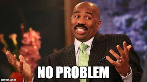 Steve Harvey Meme | NO PROBLEM | image tagged in memes,steve harvey | made w/ Imgflip meme maker
