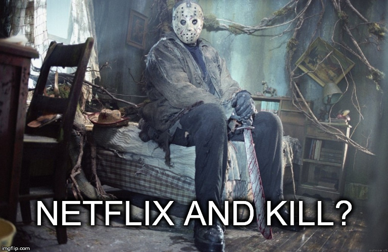 Netflix and Kill? | NETFLIX AND KILL? | image tagged in netflix and chill pun kill jason voorhees friday the 13th | made w/ Imgflip meme maker