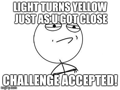 Challenge Accepted Rage Face Meme | LIGHT TURNS YELLOW JUST AS U GOT CLOSE CHALLENGE ACCEPTED! | image tagged in memes,challenge accepted rage face | made w/ Imgflip meme maker