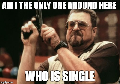 Am I The Only One Around Here Meme | AM I THE ONLY ONE AROUND HERE WHO IS SINGLE | image tagged in memes,am i the only one around here | made w/ Imgflip meme maker