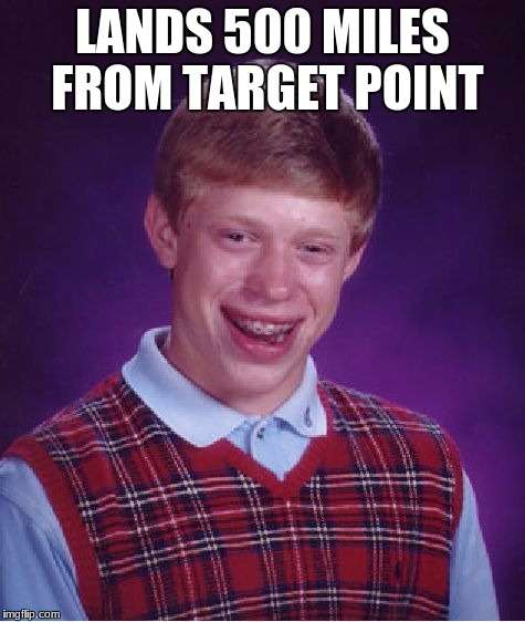 Bad Luck Brian Meme | LANDS 500 MILES FROM TARGET POINT | image tagged in memes,bad luck brian | made w/ Imgflip meme maker