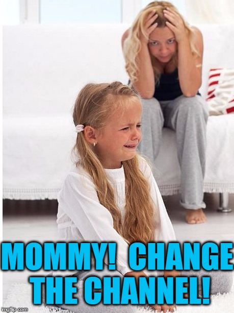 whine | MOMMY!  CHANGE THE CHANNEL! | image tagged in whine | made w/ Imgflip meme maker