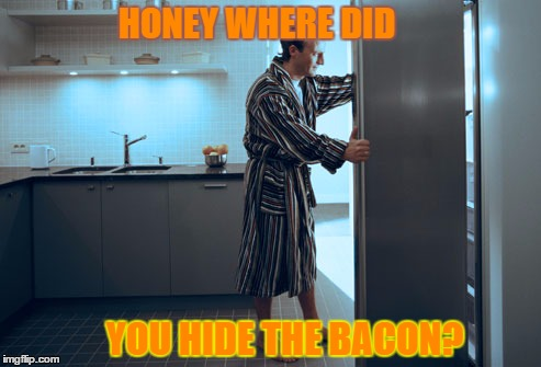 HONEY WHERE DID YOU HIDE THE BACON? | made w/ Imgflip meme maker
