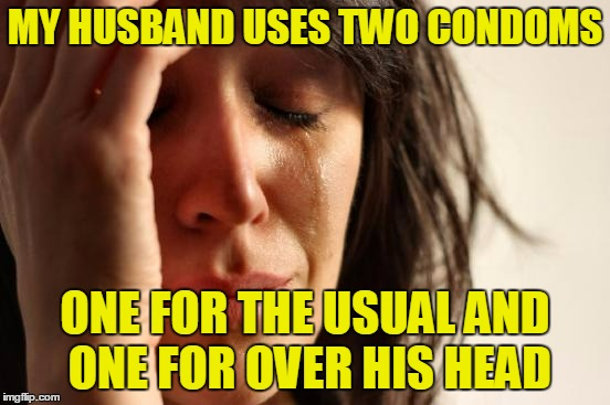 First World Problems Meme | MY HUSBAND USES TWO CONDOMS ONE FOR THE USUAL AND ONE FOR OVER HIS HEAD | image tagged in memes,first world problems | made w/ Imgflip meme maker