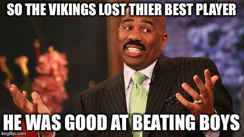 Steve Harvey | SO THE VIKINGS LOST THIER BEST PLAYER HE WAS GOOD AT BEATING BOYS | image tagged in memes,steve harvey | made w/ Imgflip meme maker