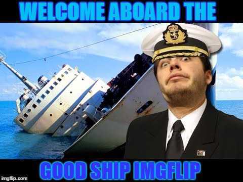 Good Ship IMGFLIP | WELCOME ABOARD THE GOOD SHIP IMGFLIP | image tagged in memes,welcome to imgflip,all aboard,imgflip | made w/ Imgflip meme maker