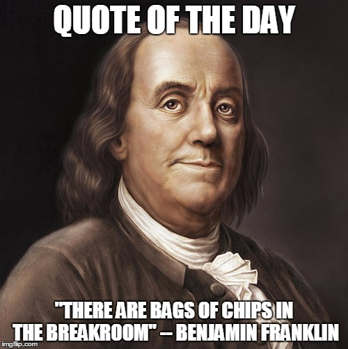 "QUOTE OF THE DAY ""THERE ARE BAGS OF CHIPS IN THE BREAKROOM"" -- BENJAMIN FRANKLIN 