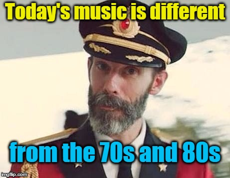 Captain Obvious | Today's music is different from the 70s and 80s | image tagged in captain obvious | made w/ Imgflip meme maker