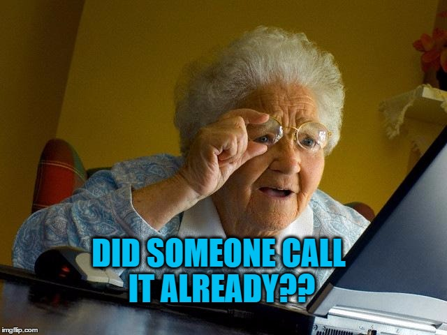 Grandma Finds The Internet Meme | DID SOMEONE CALL IT ALREADY?? | image tagged in memes,grandma finds the internet | made w/ Imgflip meme maker