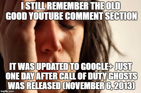 First World Problems |  I STILL REMEMBER THE OLD GOOD YOUTUBE COMMENT SECTION; IT WAS UPDATED TO GOOGLE+ JUST ONE DAY AFTER CALL OF DUTY GHOSTS WAS RELEASED (NOVEMBER 6, 2013) | image tagged in first world problems,call of duty,codghosts,google plus,youtube comments,comment section | made w/ Imgflip meme maker