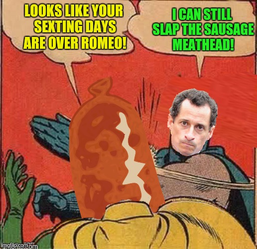 The name is Danger, Carlos Danger! | LOOKS LIKE YOUR SEXTING DAYS ARE OVER ROMEO! I CAN STILL SLAP THE SAUSAGE MEATHEAD! | image tagged in anthony weiner,batman slapping robin,sausage | made w/ Imgflip meme maker