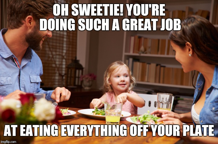 Things you say to your kid, that you could never say to your spouse... | OH SWEETIE! YOU'RE DOING SUCH A GREAT JOB AT EATING EVERYTHING OFF YOUR PLATE | image tagged in kids,marriage,married with children | made w/ Imgflip meme maker
