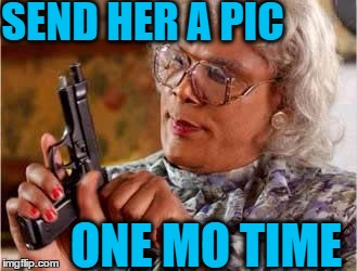 SEND HER A PIC ONE MO TIME | made w/ Imgflip meme maker