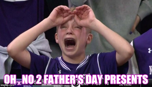 Northwestern no  | OH , NO 2 FATHER'S DAY PRESENTS | image tagged in northwestern no | made w/ Imgflip meme maker