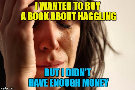 If only there was a way to get money off... :) | I WANTED TO BUY A BOOK ABOUT HAGGLING BUT I DIDN'T HAVE ENOUGH MONEY | image tagged in memes,first world problems,money,haggling,books,shopping | made w/ Imgflip meme maker