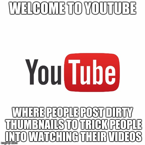 This is Partially True | WELCOME TO YOUTUBE WHERE PEOPLE POST DIRTY THUMBNAILS TO TRICK PEOPLE INTO WATCHING THEIR VIDEOS | image tagged in welcome to youtube | made w/ Imgflip meme maker