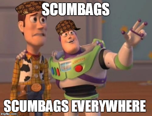 X, X Everywhere | SCUMBAGS SCUMBAGS EVERYWHERE | image tagged in memes,x,x everywhere,x x everywhere,scumbag | made w/ Imgflip meme maker