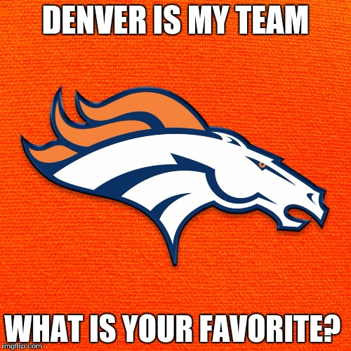 DENVER IS MY TEAM WHAT IS YOUR FAVORITE? | made w/ Imgflip meme maker