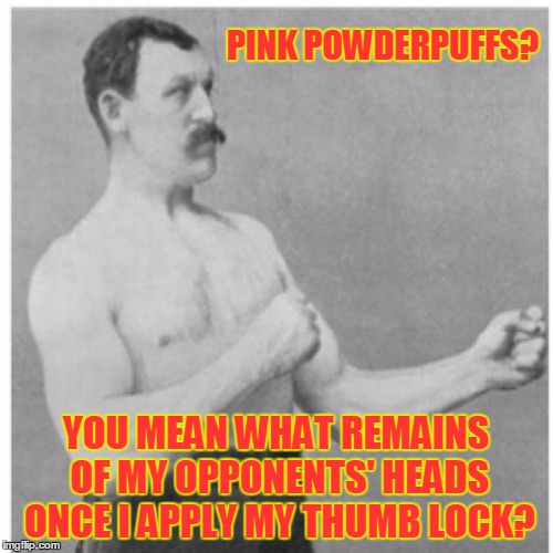 PINK POWDERPUFFS? YOU MEAN WHAT REMAINS OF MY OPPONENTS' HEADS ONCE I APPLY MY THUMB LOCK? | made w/ Imgflip meme maker
