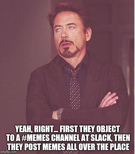 Contradictory Actions | YEAH, RIGHT… FIRST THEY OBJECT TO A #MEMES CHANNEL AT SLACK, THEN THEY POST MEMES ALL OVER THE PLACE | image tagged in memes,face you make robert downey jr,funy,boardroom slacker,contradiction | made w/ Imgflip meme maker
