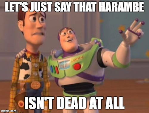 X, X Everywhere Meme | LET'S JUST SAY THAT HARAMBE ISN'T DEAD AT ALL | image tagged in memes,x x everywhere | made w/ Imgflip meme maker