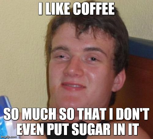 10 Guy Meme | I LIKE COFFEE SO MUCH SO THAT I DON'T EVEN PUT SUGAR IN IT | image tagged in memes,10 guy | made w/ Imgflip meme maker
