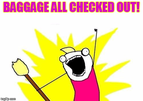 X All The Y Meme | BAGGAGE ALL CHECKED OUT! | image tagged in memes,x all the y | made w/ Imgflip meme maker