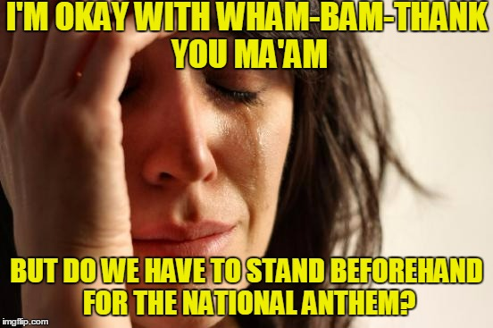 First World Problems Meme | I'M OKAY WITH WHAM-BAM-THANK YOU MA'AM BUT DO WE HAVE TO STAND BEFOREHAND FOR THE NATIONAL ANTHEM? | image tagged in memes,first world problems | made w/ Imgflip meme maker