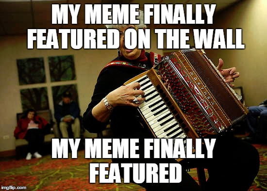 MY MEME FINALLY FEATURED ON THE WALL MY MEME FINALLY FEATURED | made w/ Imgflip meme maker