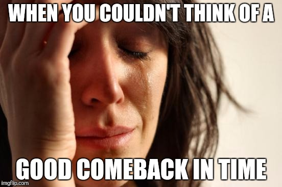First World Problems Meme | WHEN YOU COULDN'T THINK OF A GOOD COMEBACK IN TIME | image tagged in memes,first world problems | made w/ Imgflip meme maker