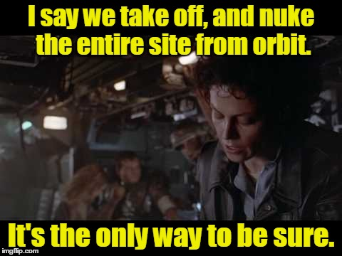 I say we take off, and nuke the entire site from orbit. It's the only way to be sure. | made w/ Imgflip meme maker