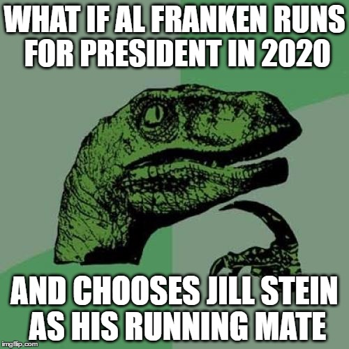 read al and jill's last name together to get it | WHAT IF AL FRANKEN RUNS FOR PRESIDENT IN 2020 AND CHOOSES JILL STEIN AS HIS RUNNING MATE | image tagged in memes,philosoraptor,jill stein,al franken,2020 elections | made w/ Imgflip meme maker