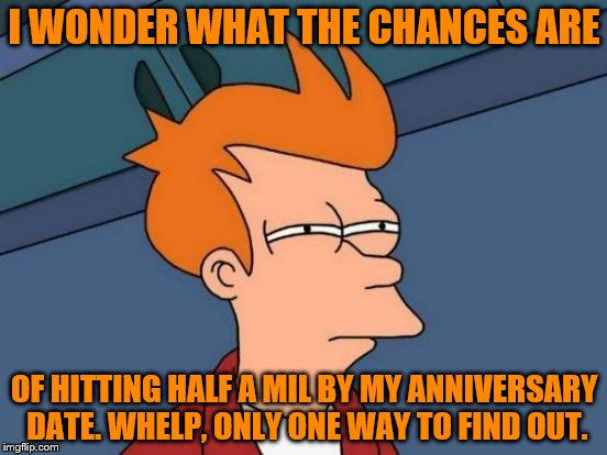 Futurama Fry Meme | I WONDER WHAT THE CHANCES ARE OF HITTING HALF A MIL BY MY ANNIVERSARY DATE. WHELP, ONLY ONE WAY TO FIND OUT. | image tagged in memes,futurama fry | made w/ Imgflip meme maker