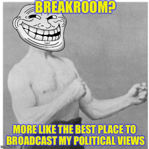 BREAKROOM? MORE LIKE THE BEST PLACE TO BROADCAST MY POLITICAL VIEWS | made w/ Imgflip meme maker