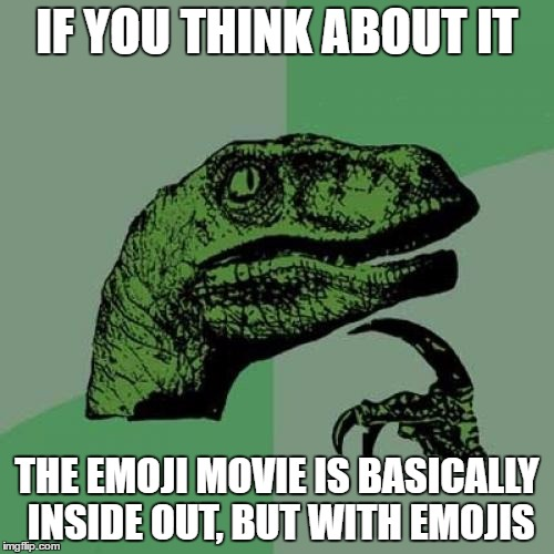 I'm not kidding, watch the trailer and you will see the similarities! |  IF YOU THINK ABOUT IT; THE EMOJI MOVIE IS BASICALLY INSIDE OUT, BUT WITH EMOJIS | image tagged in memes,philosoraptor,emoji movie,think,inside out | made w/ Imgflip meme maker