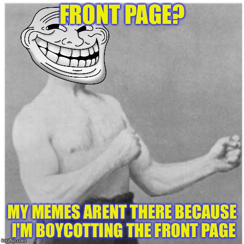 FRONT PAGE? MY MEMES ARENT THERE BECAUSE I'M BOYCOTTING THE FRONT PAGE | image tagged in overly trolly troll,memes,funny,socrates,first page,boycott | made w/ Imgflip meme maker