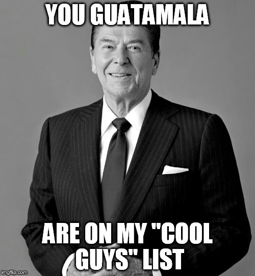 "YOU GUATAMALA ARE ON MY ""COOL GUYS"" LIST 