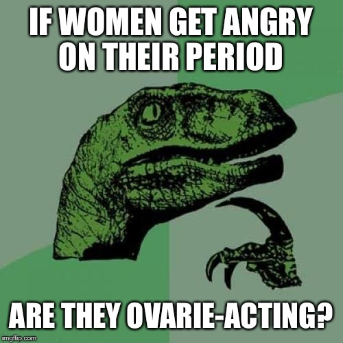 The monthly visit | IF WOMEN GET ANGRY ON THEIR PERIOD ARE THEY OVARIE-ACTING? | image tagged in memes,philosoraptor,funny | made w/ Imgflip meme maker