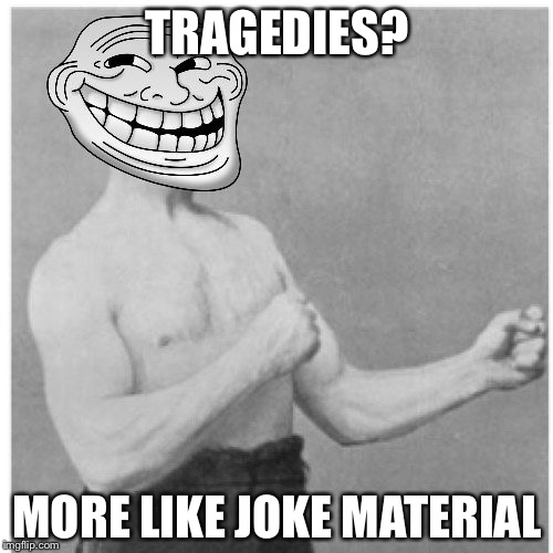 TRAGEDIES? MORE LIKE JOKE MATERIAL | made w/ Imgflip meme maker