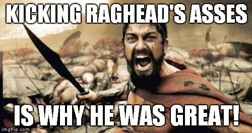 Sparta Leonidas Meme | KICKING RAGHEAD'S ASSES IS WHY HE WAS GREAT! | image tagged in memes,sparta leonidas | made w/ Imgflip meme maker