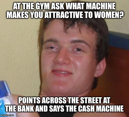Money makes you pretty  | AT THE GYM ASK WHAT MACHINE MAKES YOU ATTRACTIVE TO WOMEN? POINTS ACROSS THE STREET AT THE BANK AND SAYS THE CASH MACHINE | image tagged in memes,10 guy,funny | made w/ Imgflip meme maker