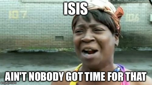 Aint Nobody Got Time For That | ISIS AIN'T NOBODY GOT TIME FOR THAT | image tagged in memes,aint nobody got time for that | made w/ Imgflip meme maker